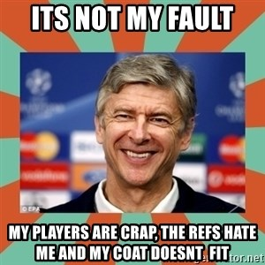 Arsene Wenger - its not my fault  my players are crap, the refs hate me and my coat doesnt  fit