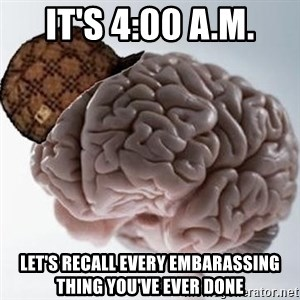 Scumbag Brain - IT'S 4:00 A.M. LET'S RECALL EVERY EMBARASSING THING YOU'VE EVER DONE