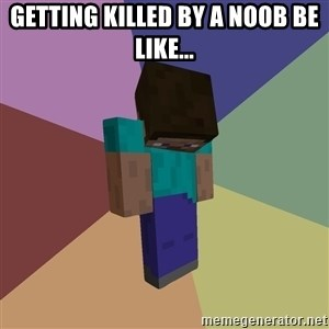 Depressed Minecraft Guy - Getting killed by a noob be like...