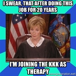 Judge Judy - i swear, that after doing this job for 20 years i'm joining the kkk as therapy