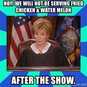 Judge Judy - no!!  we will not be serving fried chicken & water melon after the show.