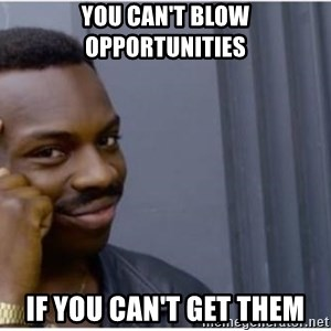 I'm a fucking genius - you can't blow opportunities if you can't get them
