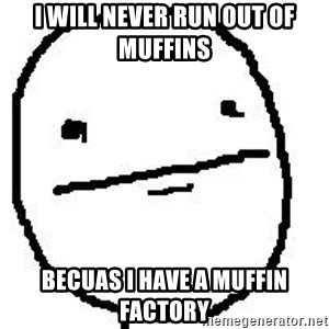 Poker Face Guy - i will never run out of muffins becuas i have a muffin factory