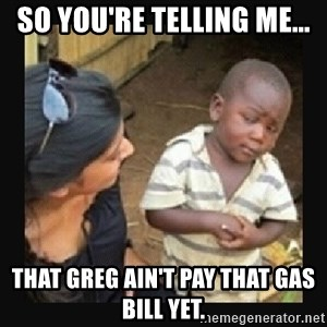 African little boy - So you're telling me... That Greg ain't pay that gas bill yet.