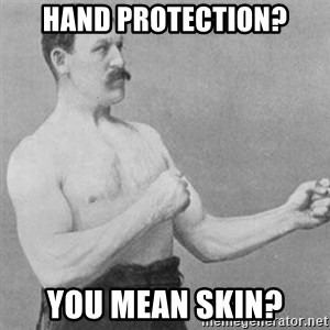 overly manly man - Hand protection? You mean skin?
