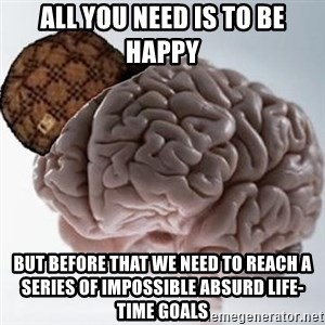 Scumbag Brain - all you need is to be happy but before that we need to reach a series of impossible absurd life-time goals