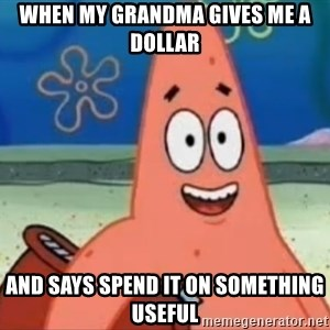 Happily Oblivious Patrick - when my grandma gives me a dollar and says spend it on something useful