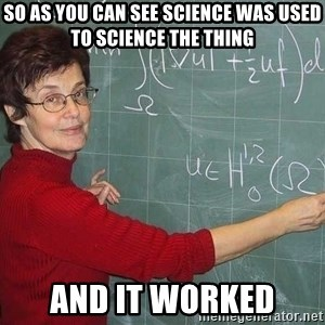 drunk Teacher - So as you can see science was used to science the thing  and it worked