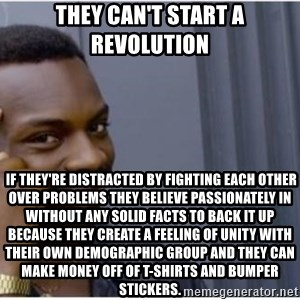 I'm a fucking genius - They can't start a revolution  If they're distracted by fighting each other over problems they believe passionately in without any solid facts to back it up because they create a feeling of unity with their own demographic group and they can make money off of T-shirts and bumper stickers.