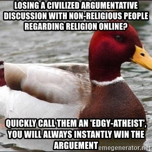 Malicious advice mallard - losing a civilized ARGUMENTATIVE discussion with non-religious people regarding religion online?  QUICKLY CALL THEM AN 'EDgY-ATHEIST', YOU WILL ALWAYS INSTANTLY WIN the arguement