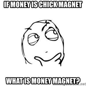 thinking guy - If money is chick magnet What is money magnet?