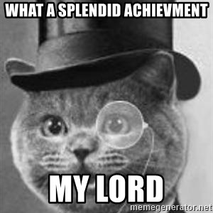 Monocle Cat - What a splendid achievment My lord