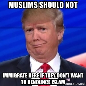 trumpdon'tcare2 - muslims should not immigrate here if they don't want to renounce islam