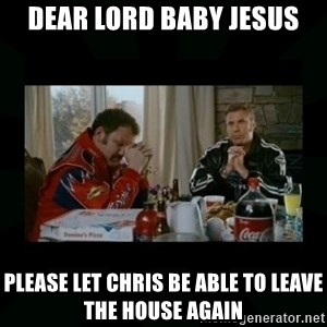Dear lord baby jesus - Dear lord baby Jesus Please let Chris be able to leave the house again