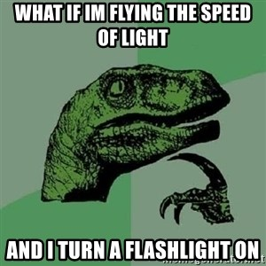 Philosoraptor - What if im flying the speed of light and i turn a flashlight on