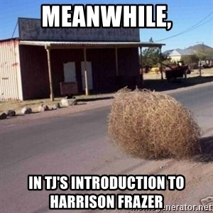 Tumbleweed - Meanwhile, in tj's introduction to harrison frazer
