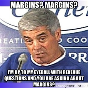 jim mora - Margins? Margins? i'm up to my eyeball with revenue questions and you are asking about margins?