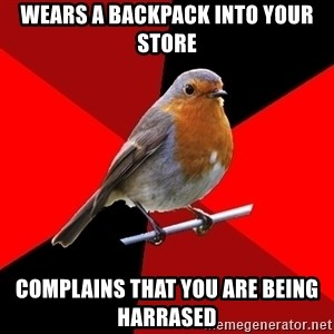 Retail Robin - Wears a backpack into your store Complains that you are being harrased