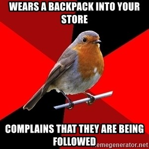 Retail Robin - Wears a backpack into your store Complains that they are being followed