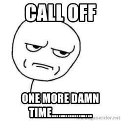 Are You Fucking Kidding Me - Call off  One more DAMN time..................