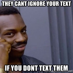 Roll safeeeeee - They cant ignore your text If you dont tExt them