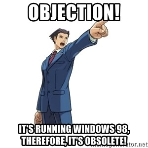 OBJECTION - OBJEction! It's running windows 98, Therefore, it's obsolete!