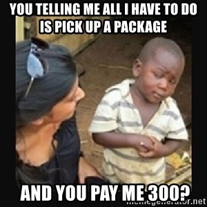 African little boy - you telling me all i have to do is pick up a package  and you pay me 300?