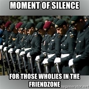 Moment Of Silence - moment of silence for those wholies in the friendzone