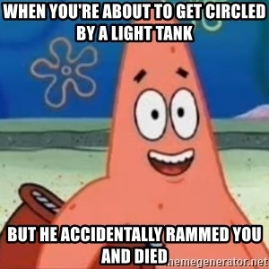 Happily Oblivious Patrick - when you're about to get circled by a light tank but he accidentally rammed you and died
