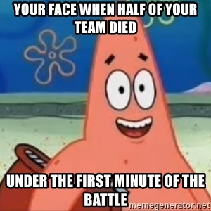 Happily Oblivious Patrick - your face when half of your team died under the first minute of the battle