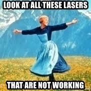 Look at all these - look at all these lasers that are not working