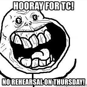 Happy Forever Alone - HOORAY FOR TC! NO REHEARSAL ON THURSDAY!