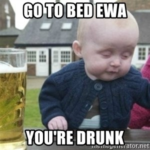 Bad Drunk Baby - GO TO BED EWA YOu'RE DRUNK