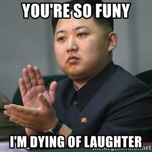 Kim Jong Un clapping - you're so funy i'm dying of laughter