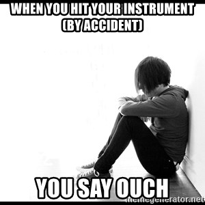 First World Problems - when you hit your instrument (by accident) you say ouch