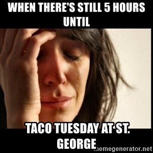 First World Problems - When there's still 5 hours UNTIL  taco tuesday at st. george