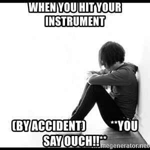 First World Problems - when you hit your instrument (by accident)           **you say ouch!!**
