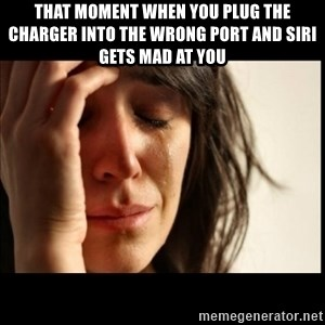 First World Problems - That moment when you plug the charger into the wrong port and Siri gets mad at you