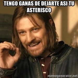 One does not simply HD - tengo ganas de dejarte asi tu asterisco