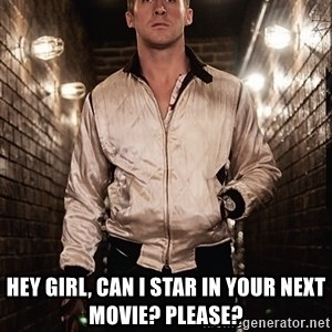 Ryan Gosling  -  hey girl, can i star in your next movie? please?