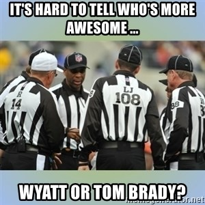 NFL Ref Meeting - it's hard to tell who's more awesome ... wyatt or tom brady?