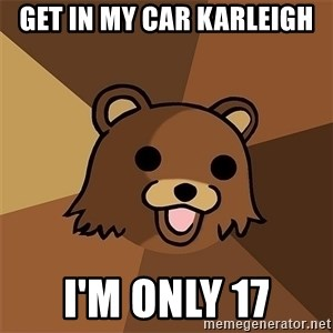 Pedobear81 - Get in my car karleigh I'm only 17