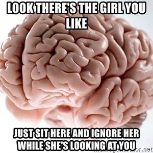 Scumbag Brainus - look there's the girl you like  just sit here and ignore her while she's looking at you