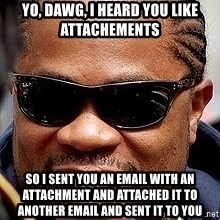 Xzibit - Yo, Dawg, I heard you like attachements so I sent you an email with an attachment and attached it to another email and sent it to you