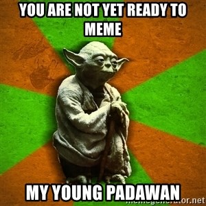 Yoda Advice  - You are not yet ready to meme my young padawan