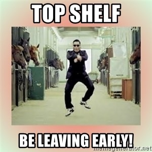 psy gangnam style meme - Top Shelf be leaving early!