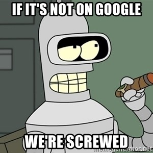 Typical Bender - If IT's not on google We're screwed