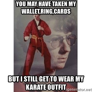 Karate Kid - You may have taken my wallet,ring,cards But I Still get to Wear my Karate outfit
