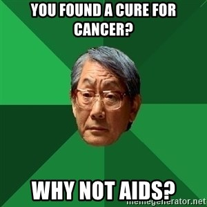 High Expectations Asian Father - You found a cure for cancer? Why not aids?