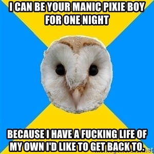 Bipolar Owl - i can be your MANIC PIXie boy for one night because i have a fucking life of my own i'd like to get back to.